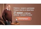 Работа с энерго-центрами Человека, запись вебинара Аркадия Петрова 27 июня 2020 года.